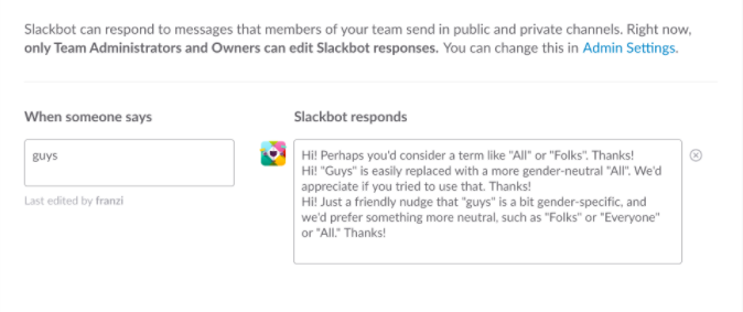 "Slackbot suggested text: Hi! Perhaps you'd consider a term like ""All"" or ""Folks"". Thanks! Hi! ""Guys"" is easily replaced with a more gender-neutral ""All"". We'd appreciate if you tried to use that. Thanks! Hi! Just a friendly nudge that ""guys"" is a bit gender-specific, and we'd prefer something more neutral, such as ""Folks"" or ""Everyone"" or ""All."" Thanks!"